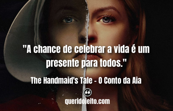 """""""A chance de celebrar a vida é um presente para todos."""" Frases 2a Temporada de The Handmaid's Tale, Frases Offred,"""