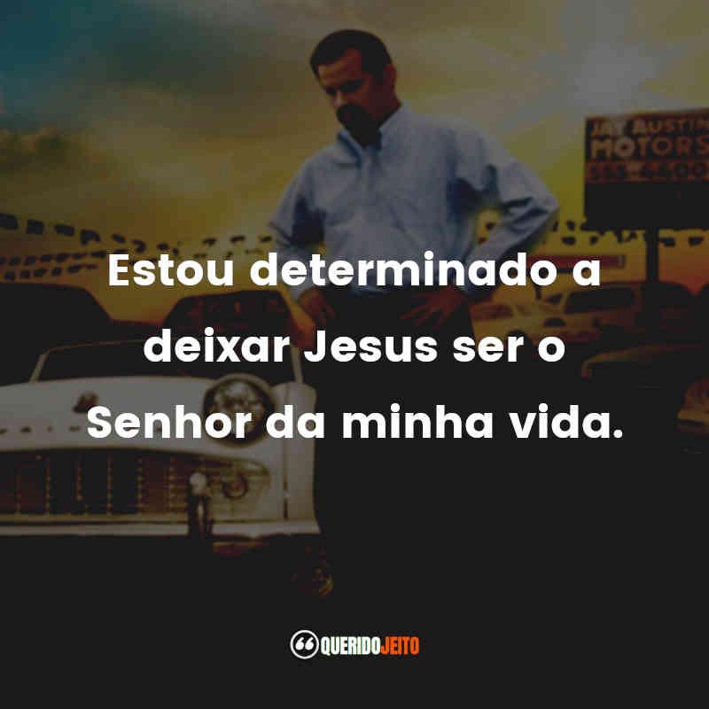 """""""Estou determinado a deixar Jesus ser o Senhor da minha vida."""""""