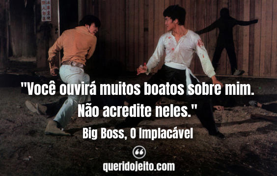 Frases Big Boss, O Implacável facebook, Pensamentos Big Boss, O Implacável, Frases Bruce Lee, Frases Hsu Chien, Frases de Artes Marciais, Frases The Big Boss,