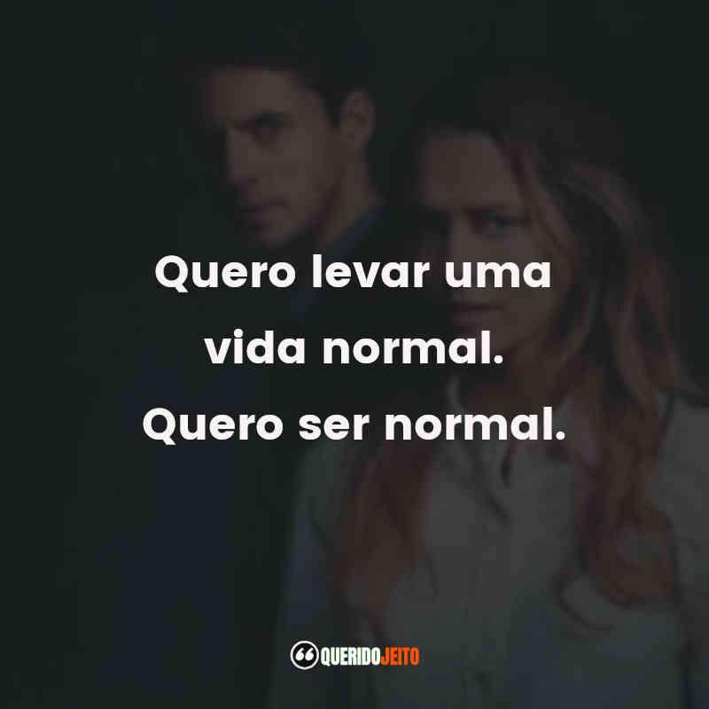 """""""Quero levar uma vida normal. Quero ser normal."""""""