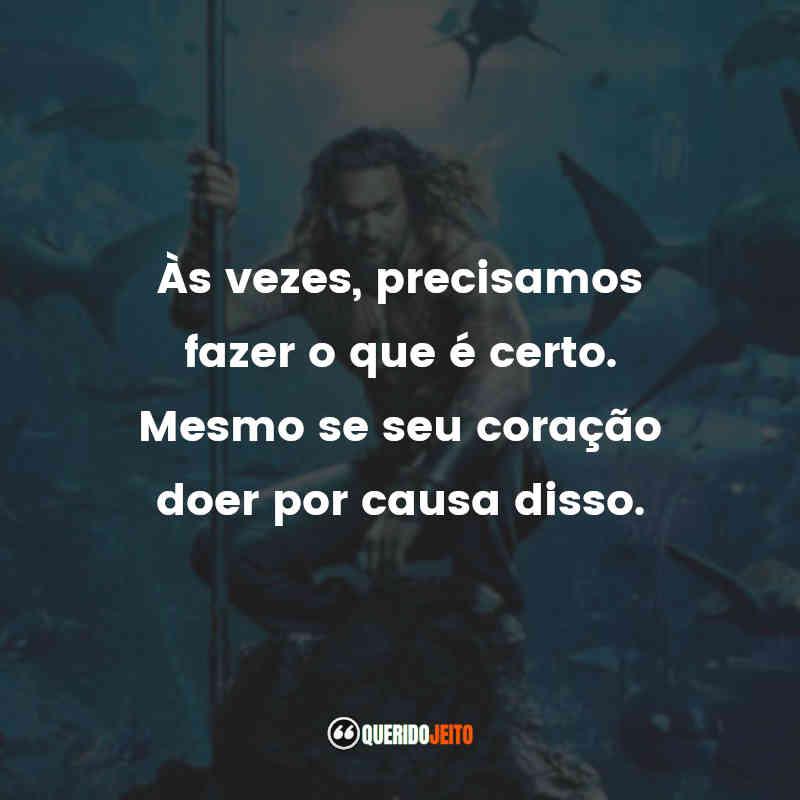 """""""Às vezes, precisamos fazer o que é certo. Mesmo se seu coração doer por causa disso."""" Frases Aquaman"""