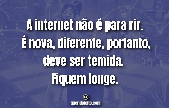 """""""A internet não é para rir. É nova, diferente, portanto, deve ser temida. Fiquem longe."""" Frases WiFi Ralph: Quebrando a Internet"""