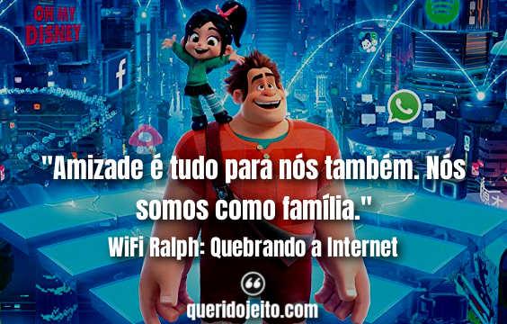 """""""Amizade é tudo para nós também. Nós somos como família."""" Frases WiFi Ralph"""