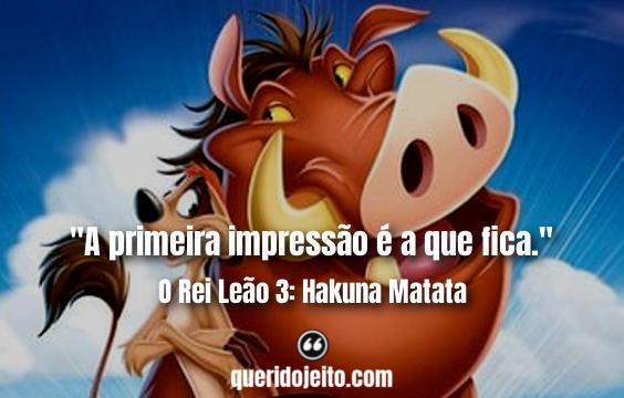 """""""A primeira impressão é a que fica."""" Frases O Rei Leão 3: Hakuna Matata."""