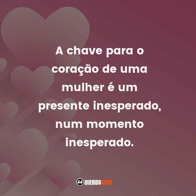 """""""A chave para o coração de uma mulher é um presente inesperado, num momento inesperado."""" Frases do Dia da Mulher"""