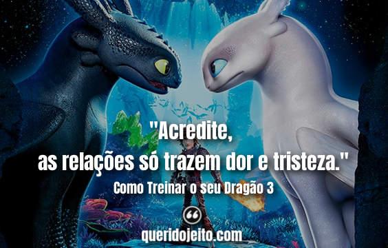"""""""Acredite, as relações só trazem dor e tristeza."""" Como Treinar o seu Dragão 3 Frases"""