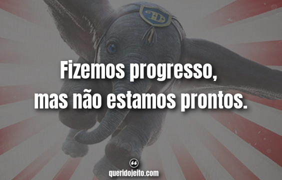 """""""Fizemos progresso, mas não estamos prontos."""" Frases de Dumbo (2019)"""