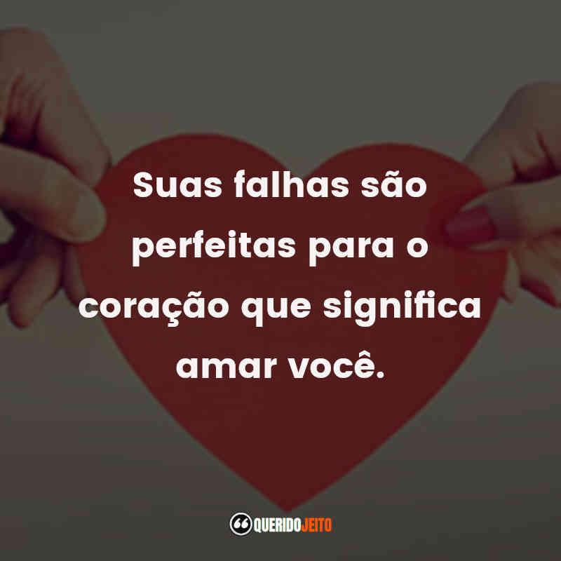 """""""Suas falhas são perfeitas para o coração que significa amar você."""""""
