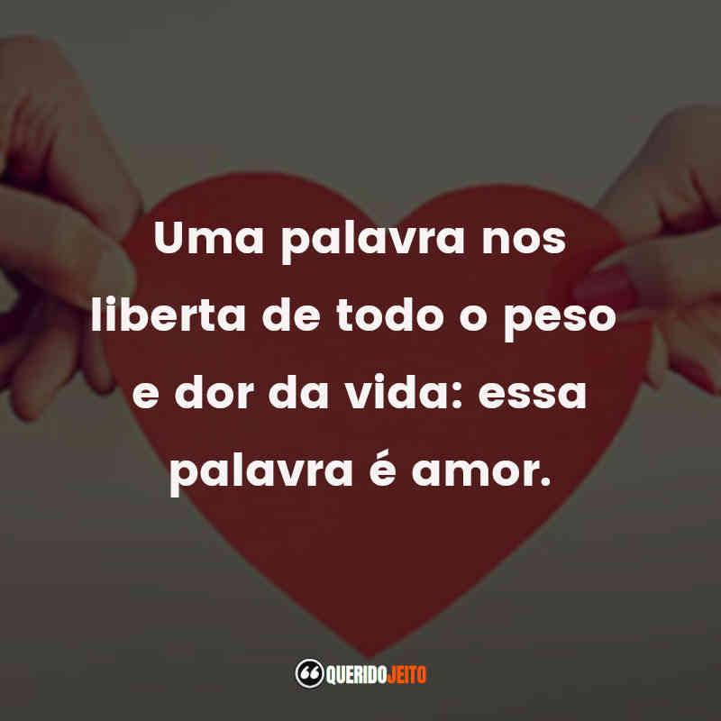 """""""Uma palavra nos liberta de todo o peso e dor da vida: essa palavra é amor."""""""