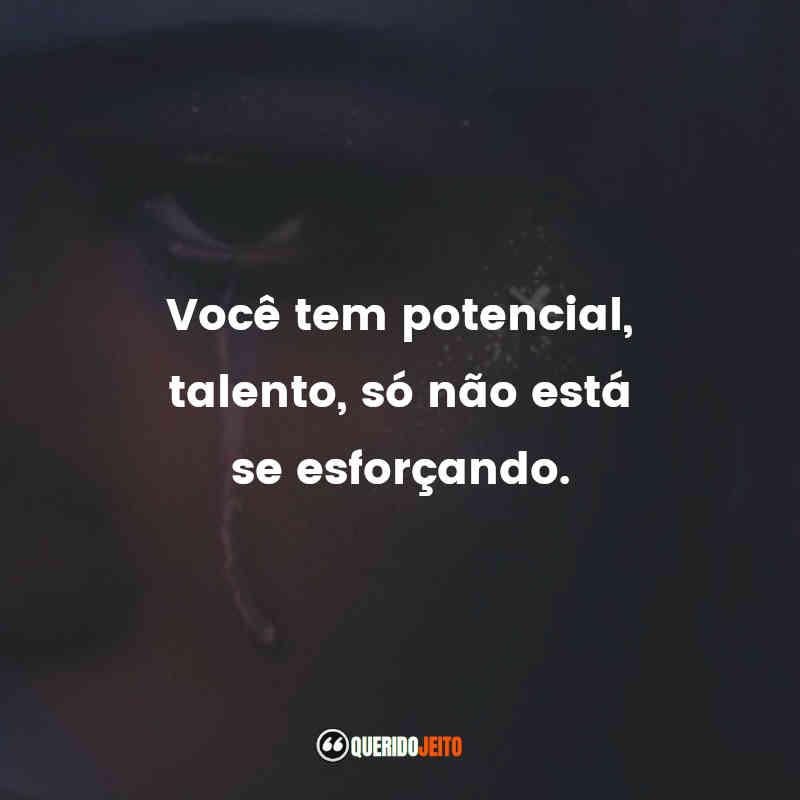 """""""Você tem potencial, talento, só não está se esforçando."""""""