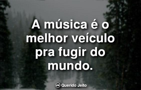Frases Curtas Tumblr: A música é o melhor veículo pra fugir.