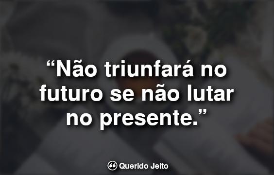 Frase do Dia: Não triunfará no futuro se não lutar no presente.