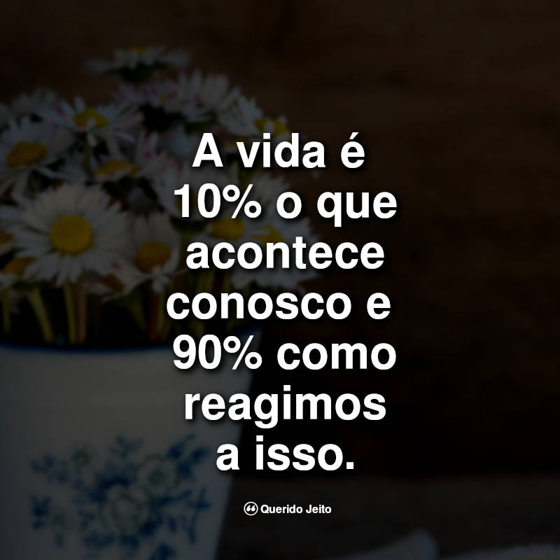 Frases da Vida: A vida é 10% o que acontece conosco.