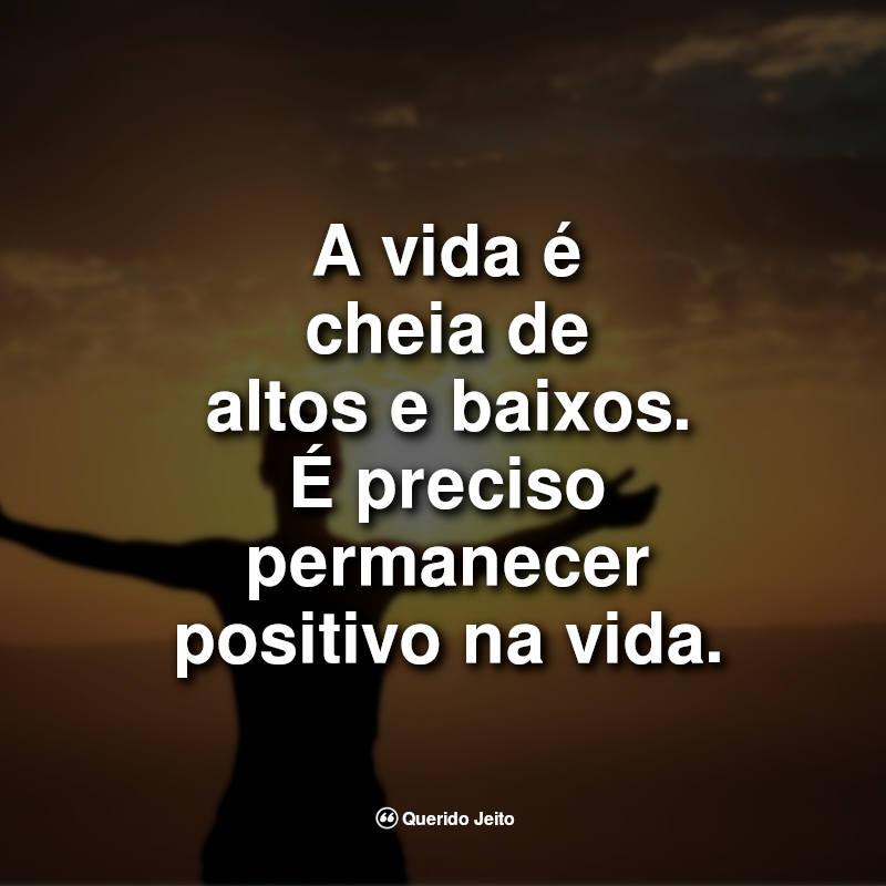 A vida é cheia de altos e baixos. É preciso permanecer positivo na vida.