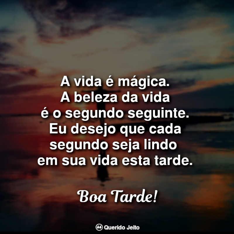 Frases de Boa Tarde: A vida é mágica. A beleza da vida é o segundo.
