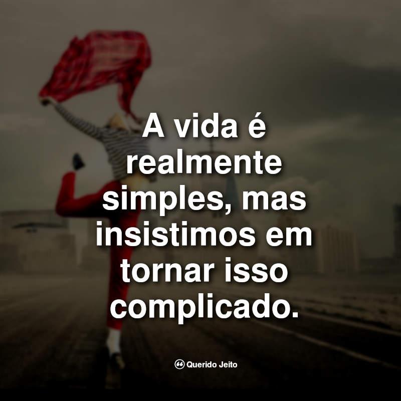 Frases da Vida: A vida é realmente simples.