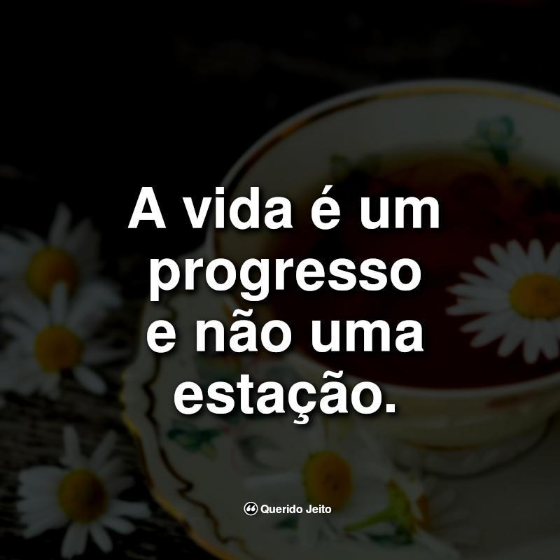 Frases da Vida: A vida é um progresso e não.