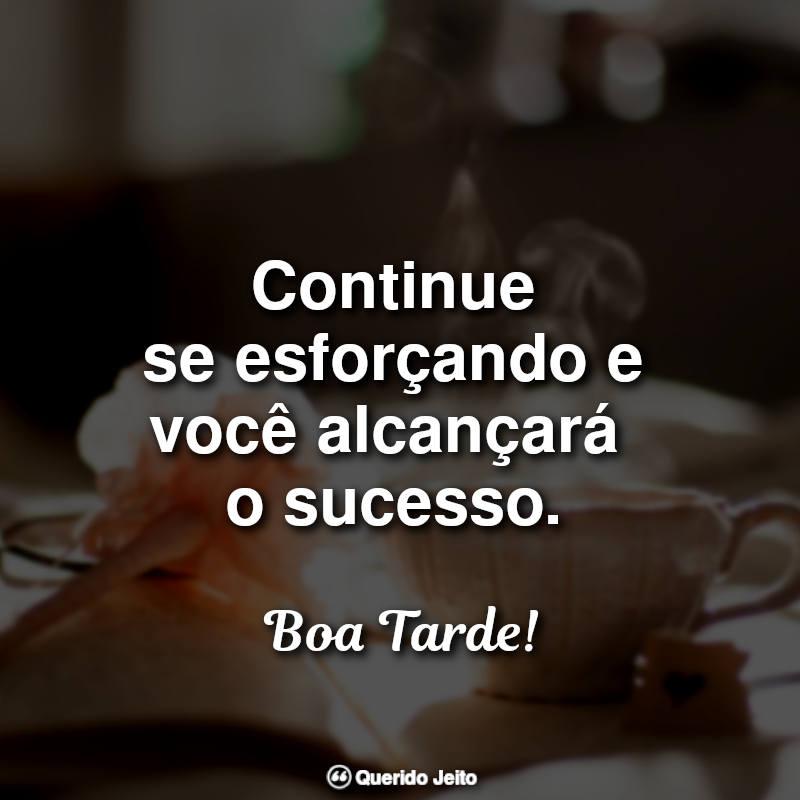Frases de Boa Tarde: Continue se esforçando e você alcançará.