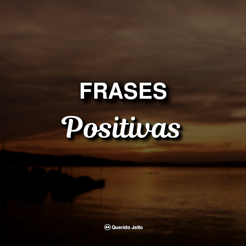 45 Frases Positivas Para Status Querido Jeito