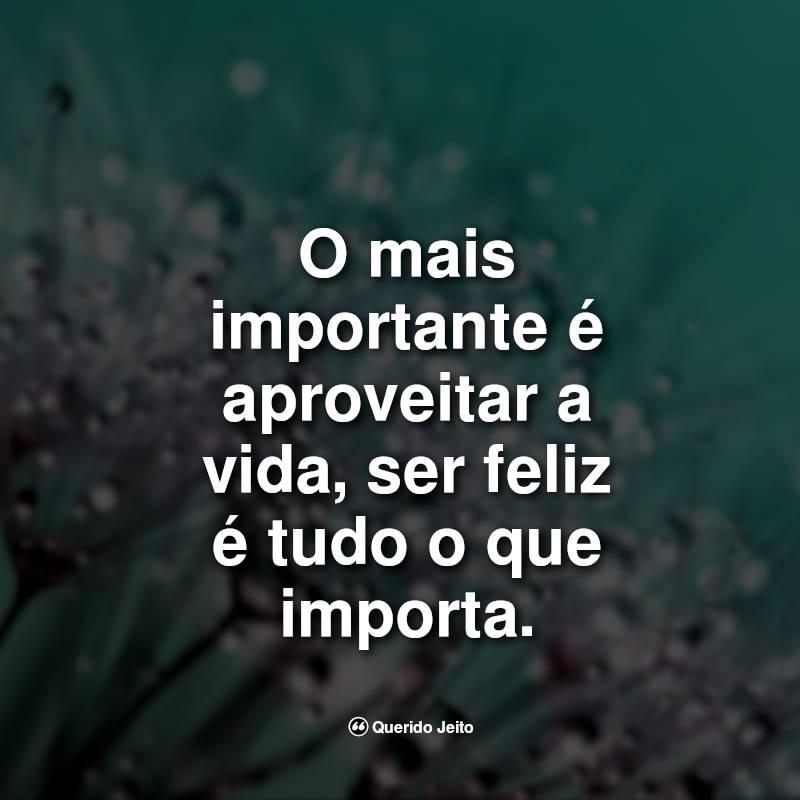 Frases da Vida: O mais importante é aproveitar a vida.