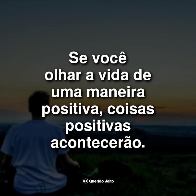 Se você olhar a vida de uma maneira positiva, coisas positivas acontecerão.