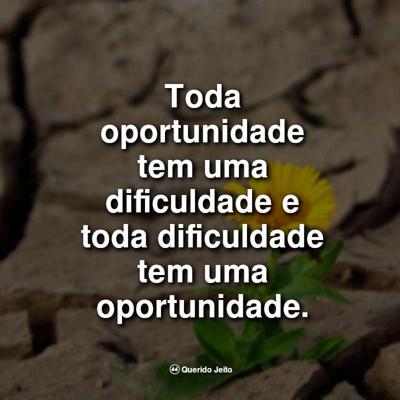 Toda oportunidade tem uma dificuldade e toda dificuldade tem uma oportunidade. Positivas Frases