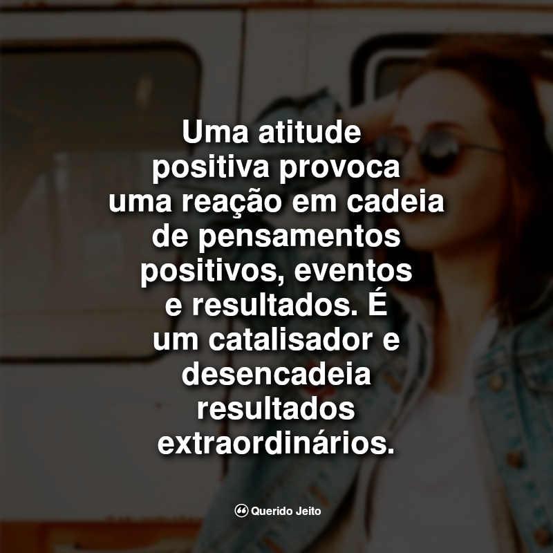 Uma atitude positiva provoca uma reação em cadeia de pensamentos positivos, eventos e resultados. É um catalisador e desencadeia resultados extraordinários.