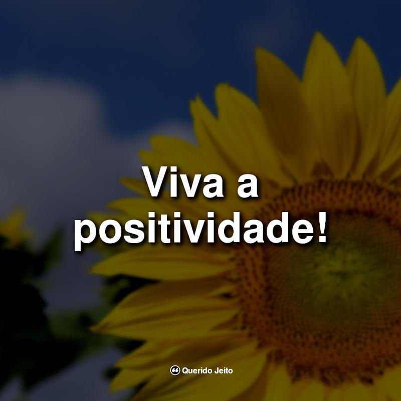 Viva a positividade! Frases Positivas para legendas