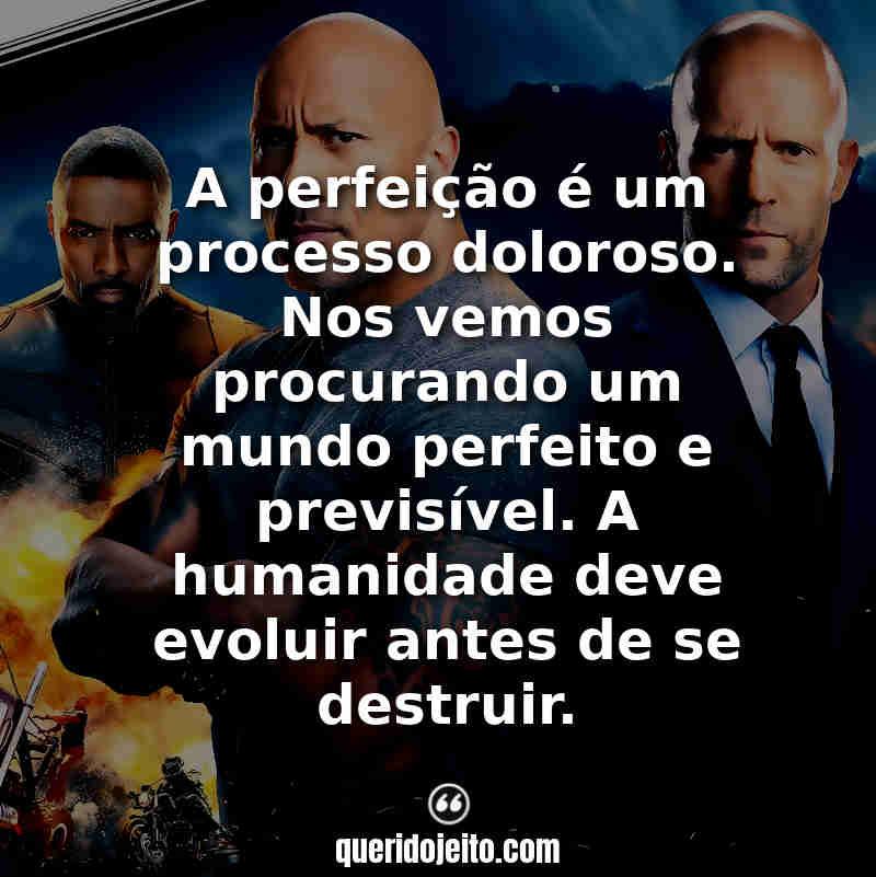 """""""A perfeição é um processo doloroso. Nos vemos procurando um mundo perfeito e previsível. A humanidade deve evoluir antes de se destruir."""" Frases de Velozes e Furiosos Hobbs e Shaw"""