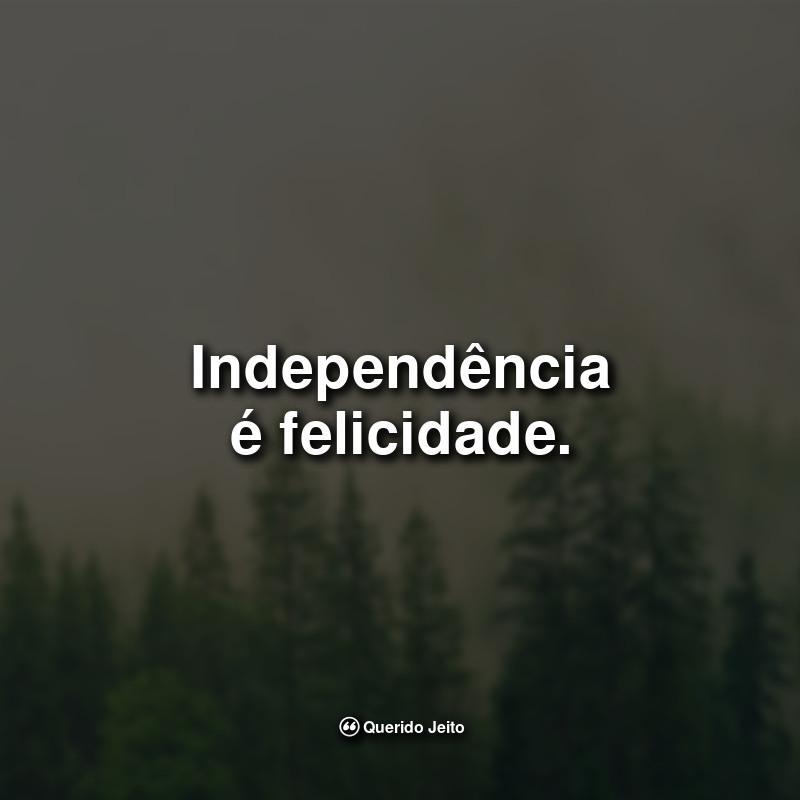Frases Inteligentes: Independência é felicidade.