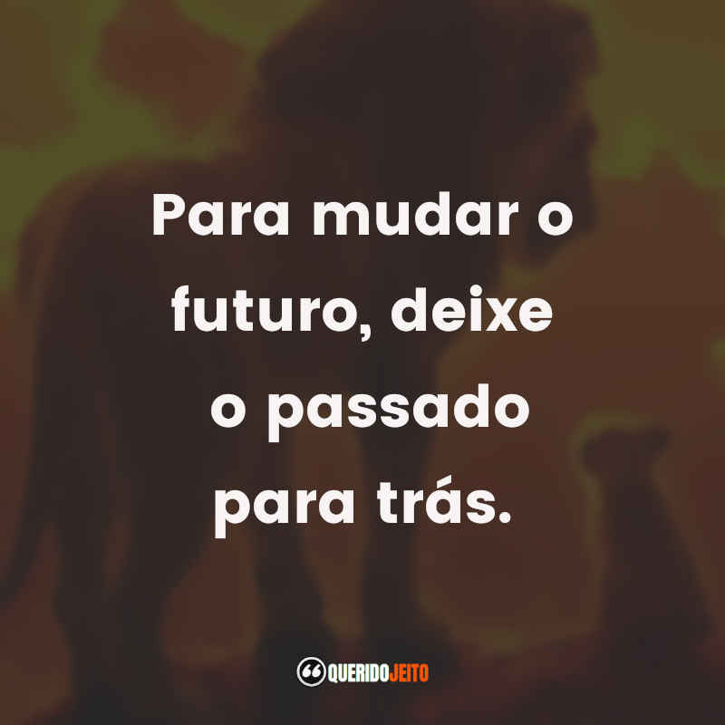 """""""Para mudar o futuro, deixe o passado para trás."""""""