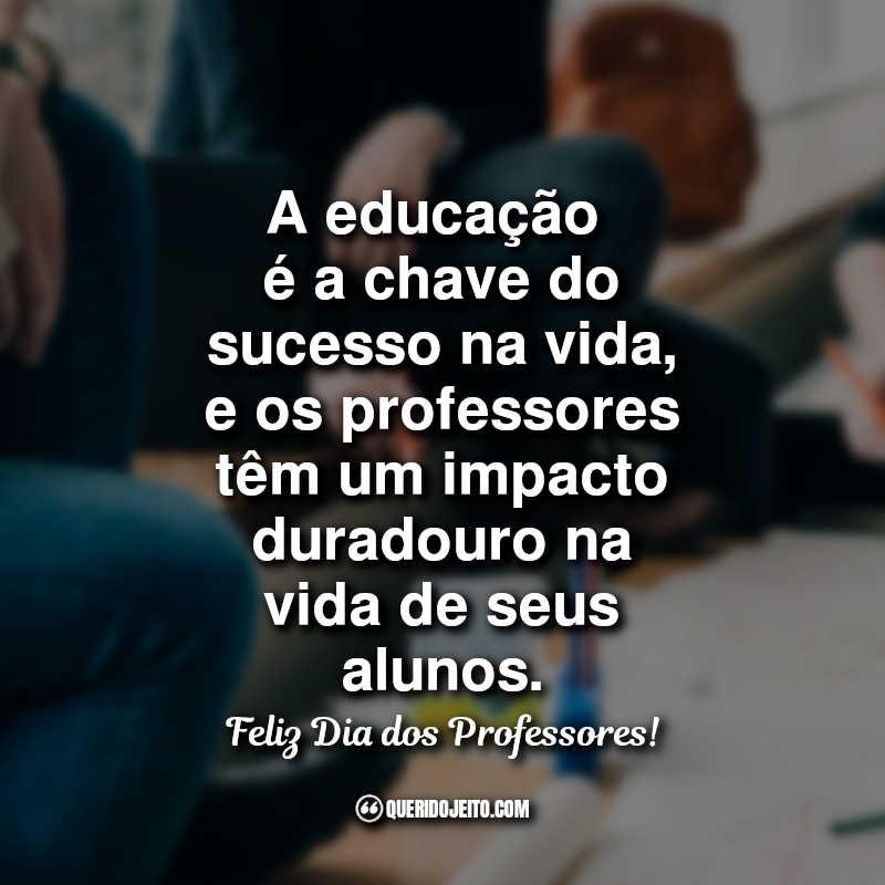 Frases do Dia dos Professores A educação é a chave do.