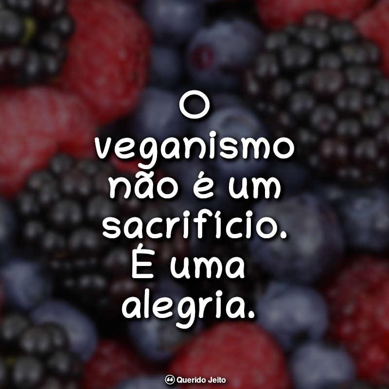 O veganismo não é um sacrifício. É uma alegria. Frases Sobre Veganismo
