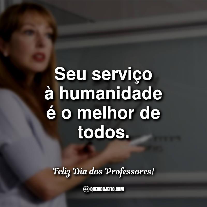 Frases do Dia dos Professores: Seu serviço à humanidade.