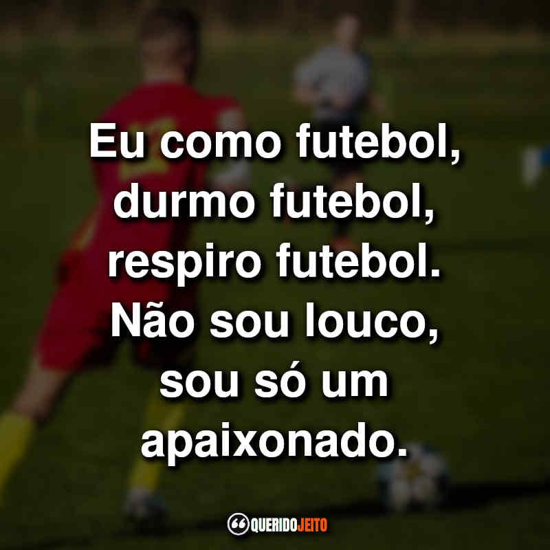 """""""Eu como futebol, durmo futebol, respiro futebol. Não sou louco, sou só um apaixonado."""" Frases Futebol"""