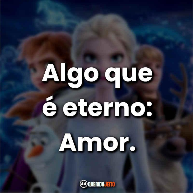 """""""Algo que é eterno: Amor."""" Frozen 2 Frases"""