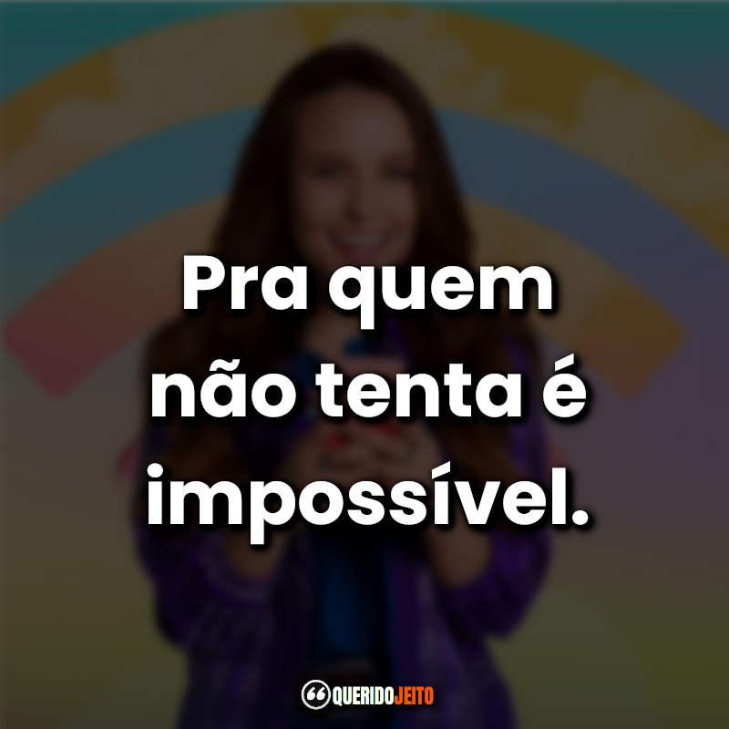 """""""Pra quem não tenta é impossível."""""""