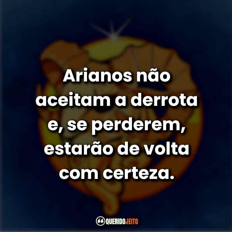 Arianos não aceitam a derrota e, se perderem, estarão de volta com certeza. Frases Áries.