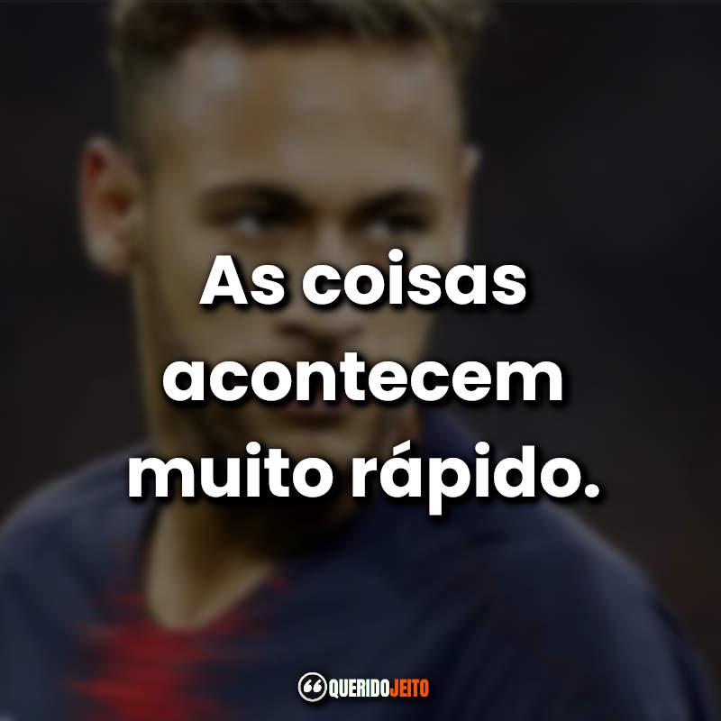 """""""As coisas acontecem muito rápido."""" Neymar Jr Frases."""