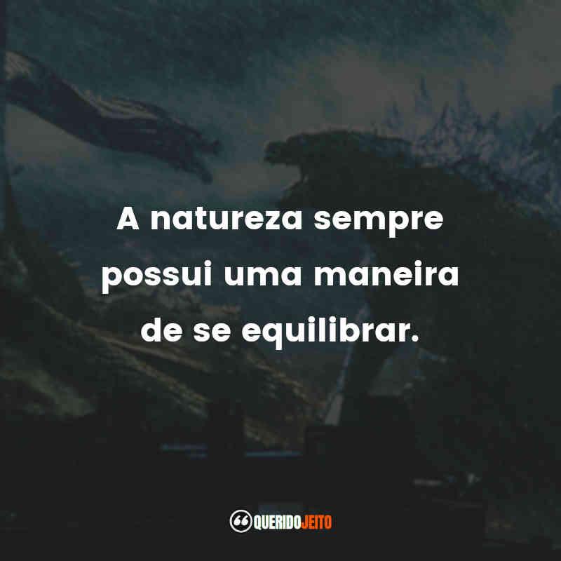 """""""A natureza sempre possui uma maneira de se equilibrar."""" Frases Godzilla 2: Rei dos Monstros"""