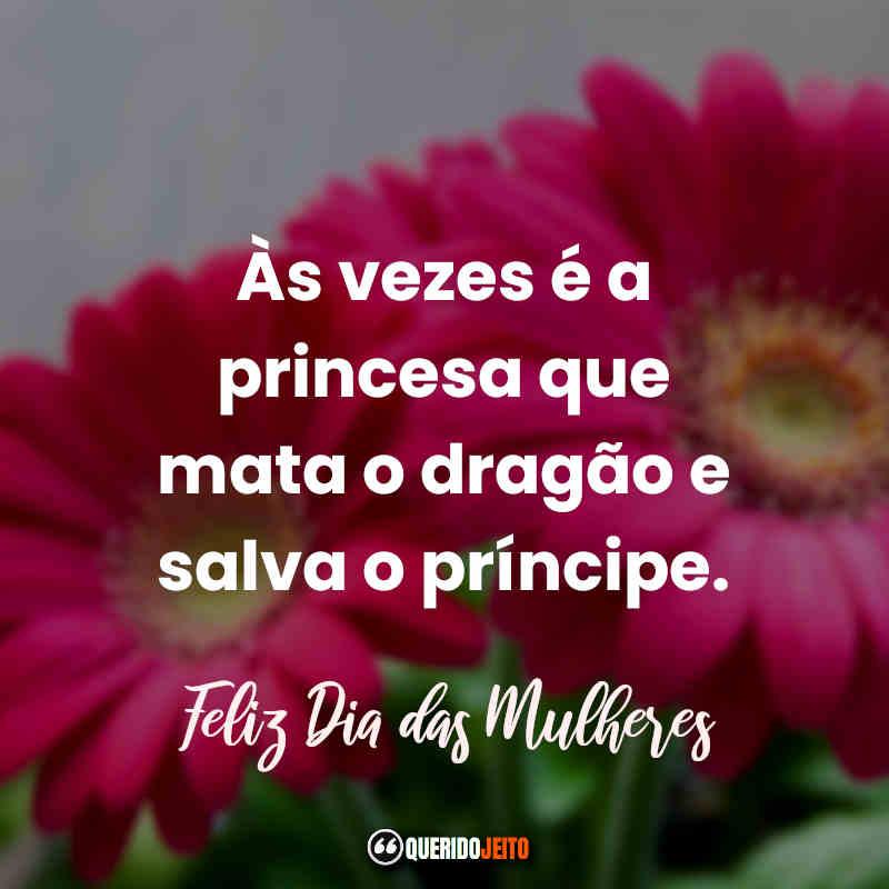 """""""Às vezes é a princesa que mata o dragão e salva o príncipe. Feliz Dia das Mulheres."""" Frases Dia Internacional da Mulher."""