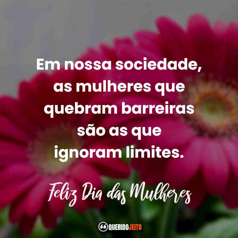 """""""Em nossa sociedade, as mulheres que quebram barreiras são as que ignoram limites. Feliz Dia das Mulheres."""" Dia das Mulheres Frases e Mensagens."""