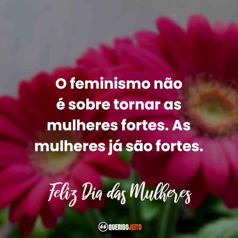 """""""O feminismo não é sobre tornar as mulheres fortes. As mulheres já são fortes. Feliz Dia das Mulheres."""" Frases de Dia Internacional da Mulher."""