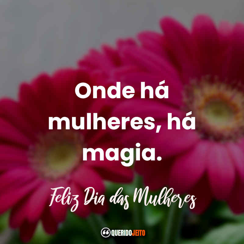 """""""Onde há uma mulheres, há magia. Feliz Dia das Mulheres."""" Frases e Mensagens para o Dia das Mulheres."""