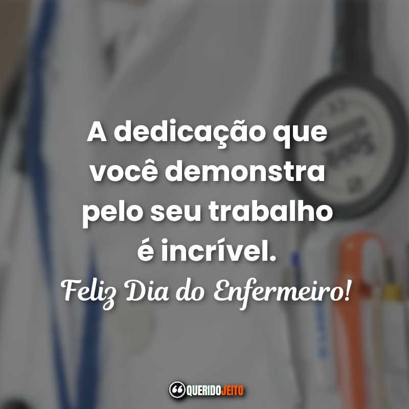 A dedicação que você demonstra pelo seu trabalho é incrível. Frases Dia do Enfermeiro.