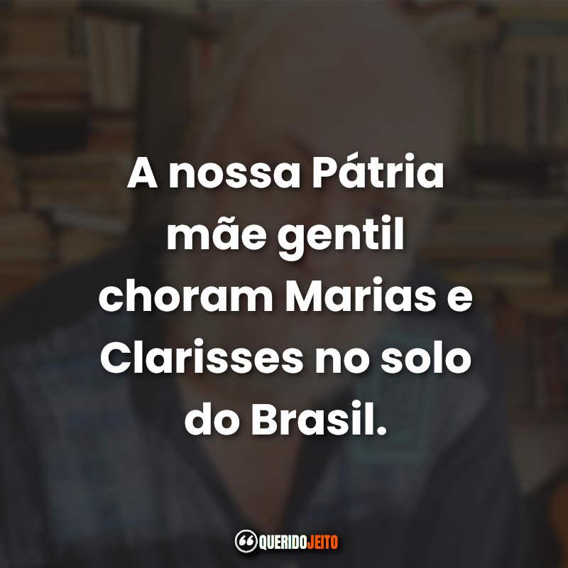 """""""A nossa Pátria mãe gentil choram Marias e Clarisses no solo do Brasil."""" Aldir Blanc Frases"""
