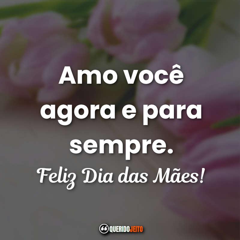 Amo você agora e para sempre. Feliz Dia das Mães! Frases Curtas Dia das Mães.