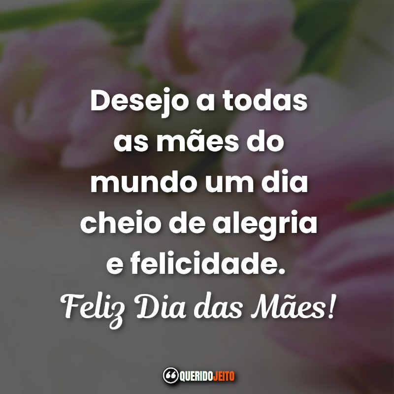 Desejo a todas as mães do mundo um dia cheio de alegria e felicidade. Feliz Dia das Mães! Frases Dia das Mães Curtas.