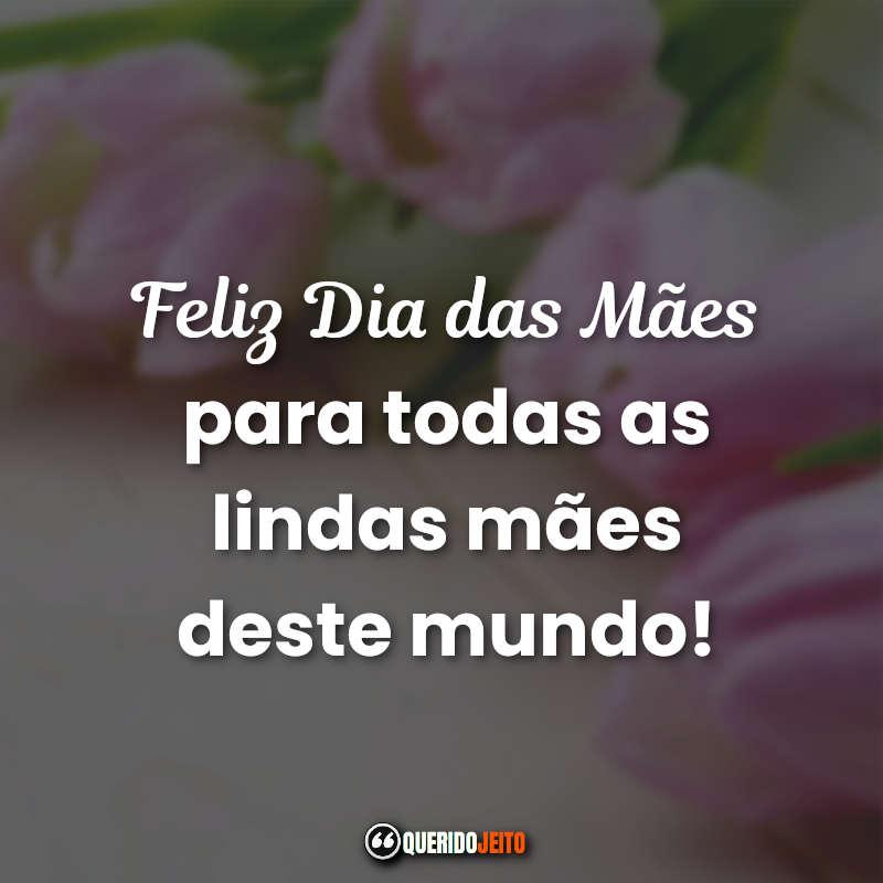 Feliz Dia das Mães para todas as lindas mães deste mundo! Dia das Mães Frases Curtas.
