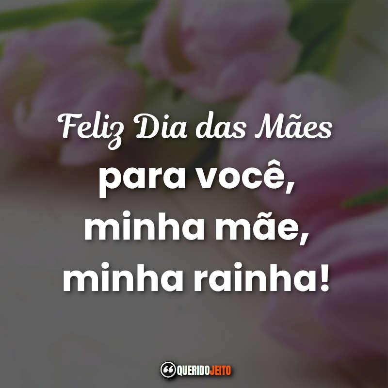 Feliz Dia das Mães para você, minha mãe, minha rainha! Mensagens e Frases Curtas do Dia das Mães.
